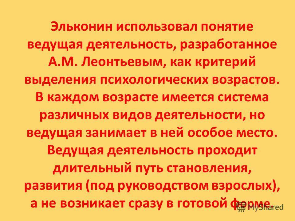 Эльконин использовал понятие ведущая деятельность, разработанное A.M. Леонтьевым, как критерий выделения психологических возрастов. В каждом возрасте имеется система различных видов деятельности, но ведущая занимает в ней особое место. Ведущая деятел