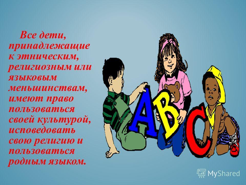 Все дети, принадлежащие к этническим, религиозным или языковым меньшинствам, имеют право пользоваться своей культурой, исповедовать свою религию и пользоваться родным языком.