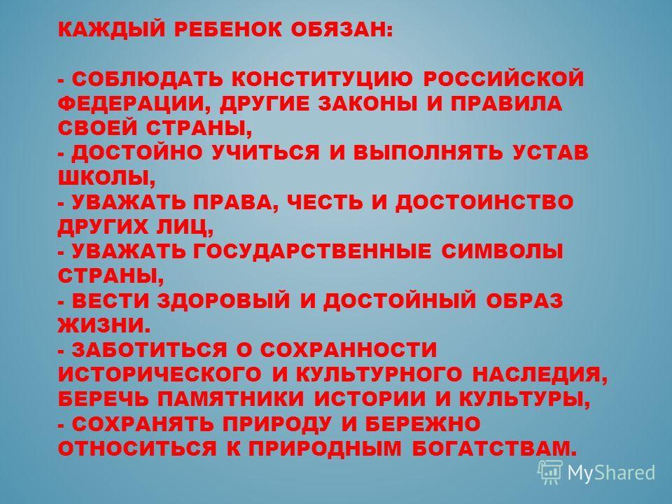 КАЖДЫЙ РЕБЕНОК ОБЯЗАН: - СОБЛЮДАТЬ КОНСТИТУЦИЮ РОССИЙСКОЙ ФЕДЕРАЦИИ, ДРУГИЕ ЗАКОНЫ И ПРАВИЛА СВОЕЙ СТРАНЫ, - ДОСТОЙНО УЧИТЬСЯ И ВЫПОЛНЯТЬ УСТАВ ШКОЛЫ, - УВАЖАТЬ ПРАВА, ЧЕСТЬ И ДОСТОИНСТВО ДРУГИХ ЛИЦ, - УВАЖАТЬ ГОСУДАРСТВЕННЫЕ СИМВОЛЫ СТРАНЫ, - ВЕСТИ