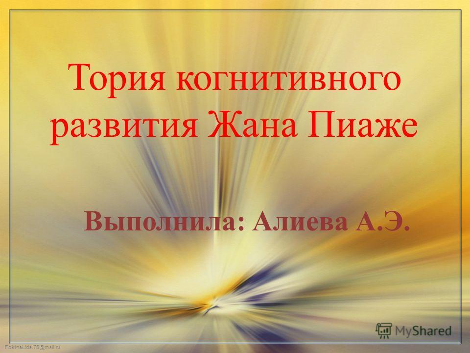 FokinaLida.75@mail.ru Тория когнитивного развития Жана Пиаже Выполнила: Алиева А.Э.