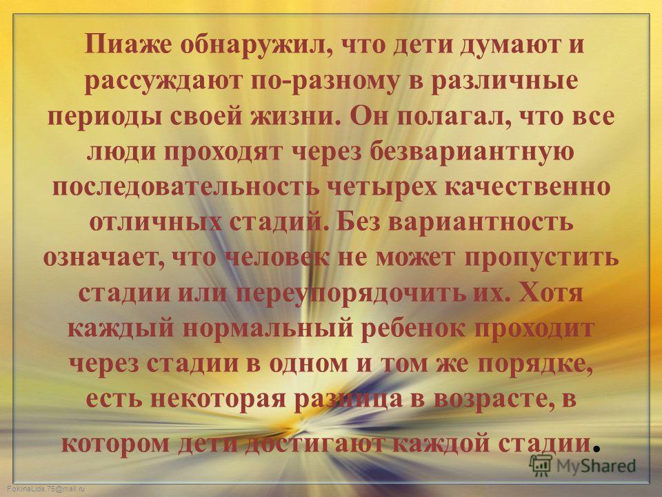 FokinaLida.75@mail.ru Пиаже обнаружил, что дети думают и рассуждают по-разному в различные периоды своей жизни. Он полагал, что все люди проходят через безвариантную последовательность четырех качественно отличных стадий. Без вариантность означает, ч