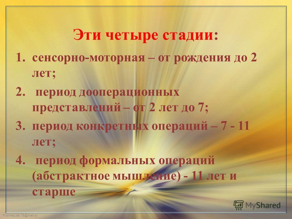 FokinaLida.75@mail.ru Эти четыре стадии: 1.сенсорно-моторная – от рождения до 2 лет; 2. период дооперационных представлений – от 2 лет до 7; 3.период конкретных операций – 7 - 11 лет; 4. период формальных операций (абстрактное мышление) - 11 лет и ст