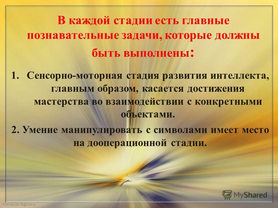 FokinaLida.75@mail.ru В каждой стадии есть главные познавательные задачи, которые должны быть выполнены : 1.Сенсорно-моторная стадия развития интеллекта, главным образом, касается достижения мастерства во взаимодействии с конкретными объектами. 2. Ум