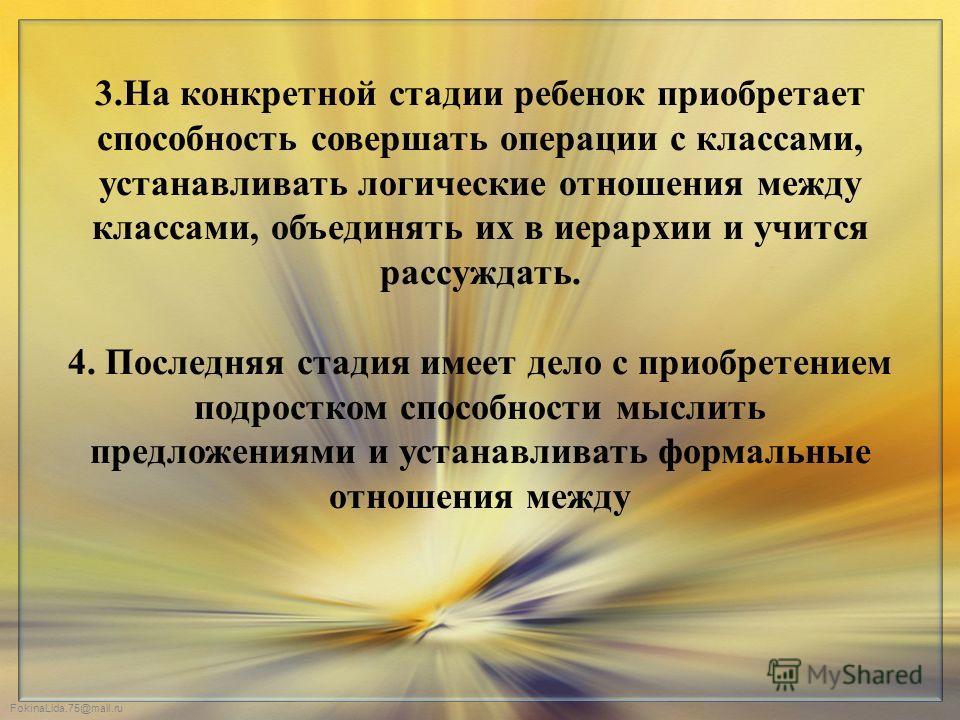 FokinaLida.75@mail.ru 3.На конкретной стадии ребенок приобретает способность совершать операции с классами, устанавливать логические отношения между классами, объединять их в иерархии и учится рассуждать. 4. Последняя стадия имеет дело с приобретение