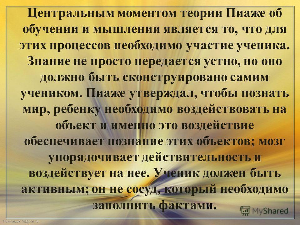 FokinaLida.75@mail.ru Центральным моментом теории Пиаже об обучении и мышлении является то, что для этих процессов необходимо участие ученика. Знание не просто передается устно, но оно должно быть сконструировано самим учеником. Пиаже утверждал, чтоб
