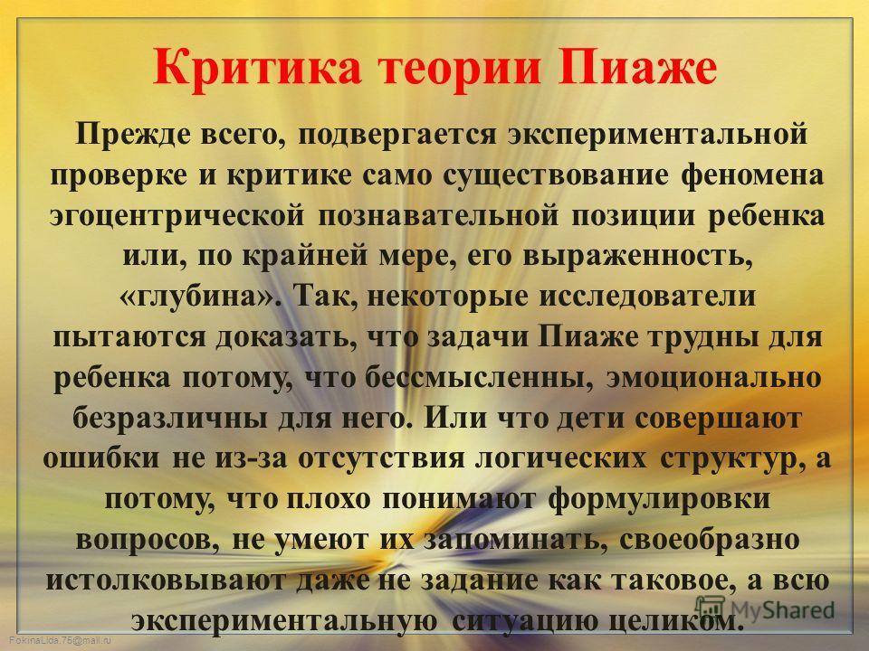 FokinaLida.75@mail.ru Критика теории Пиаже Прежде всего, подвергается экспериментальной проверке и критике само существование феномена эгоцентрической познавательной позиции ребенка или, по крайней мере, его выраженность, «глубина». Так, некоторые ис