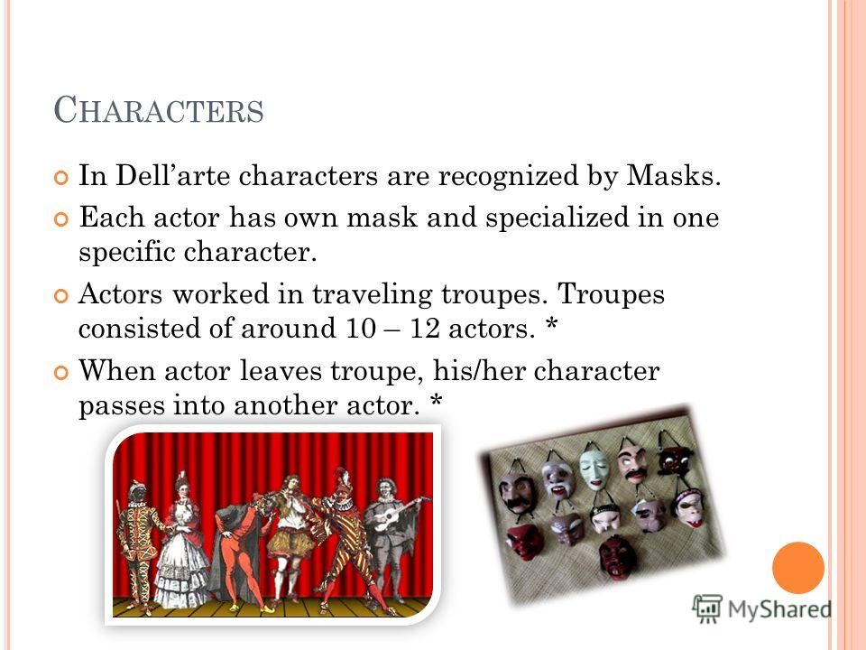 C HARACTERS In Dellarte characters are recognized by Masks. Each actor has own mask and specialized in one specific character. Actors worked in traveling troupes. Troupes consisted of around 10 – 12 actors. * When actor leaves troupe, his/her charact