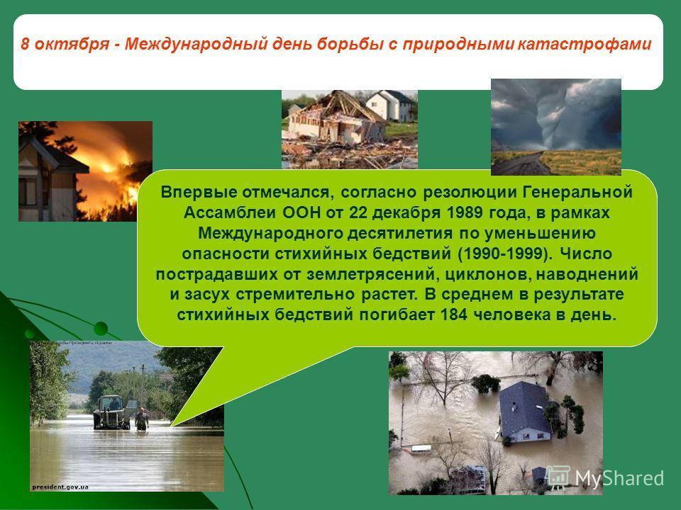 8 октября - Международный день борьбы с природными катастрофами Впервые отмечался, согласно резолюции Генеральной Ассамблеи ООН от 22 декабря 1989 года, в рамках Международного десятилетия по уменьшению опасности стихийных бедствий (1990-1999). Число