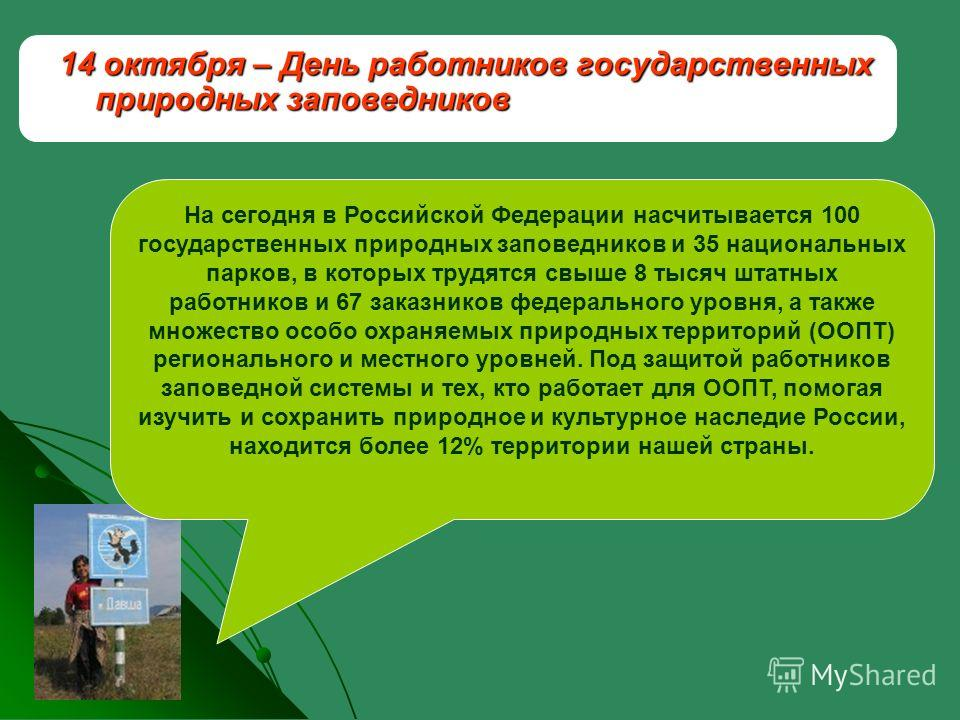 14 октября – День работников государственных природных заповедников На сегодня в Российской Федерации насчитывается 100 государственных природных заповедников и 35 национальных парков, в которых трудятся свыше 8 тысяч штатных работников и 67 заказник