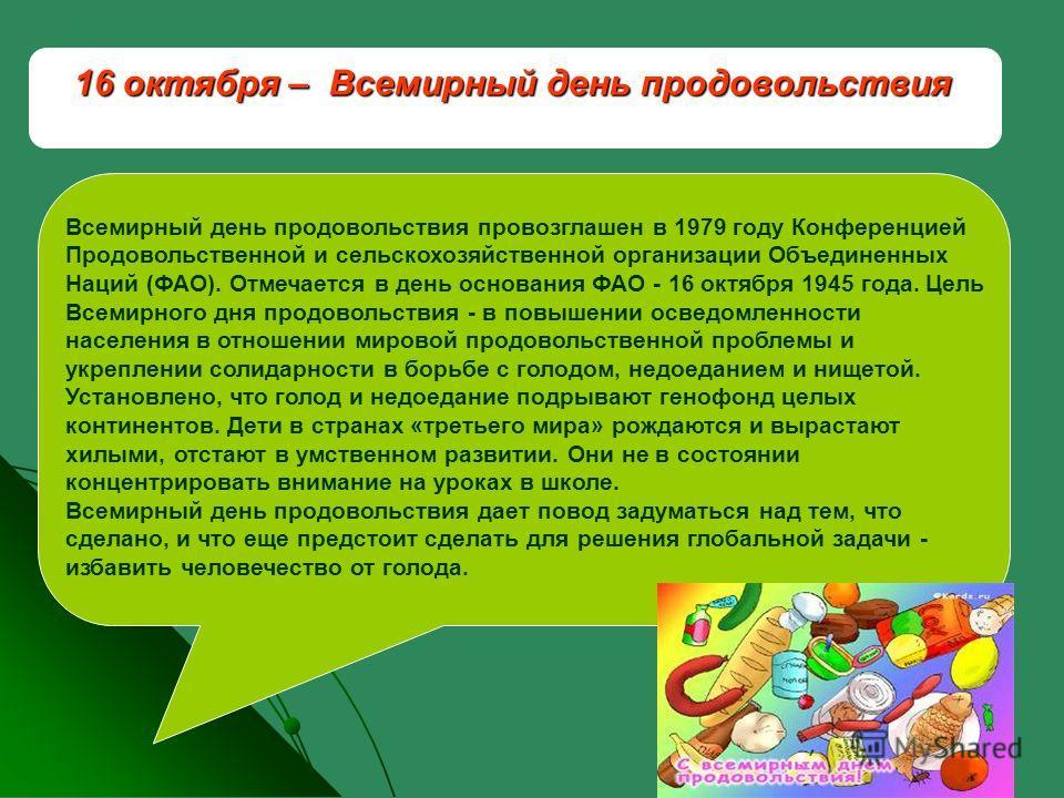 16 октября – Всемирный день продовольствия Всемирный день продовольствия провозглашен в 1979 году Конференцией Продовольственной и сельскохозяйственной организации Объединенных Наций (ФАО). Отмечается в день основания ФАО - 16 октября 1945 года. Цель