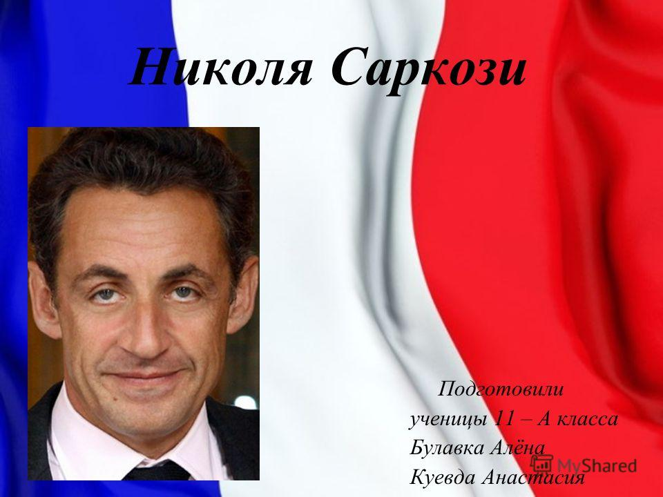 Николя Саркози Подготовили ученицы 11 – А класса Булавка Алёна Куевда Анастасия