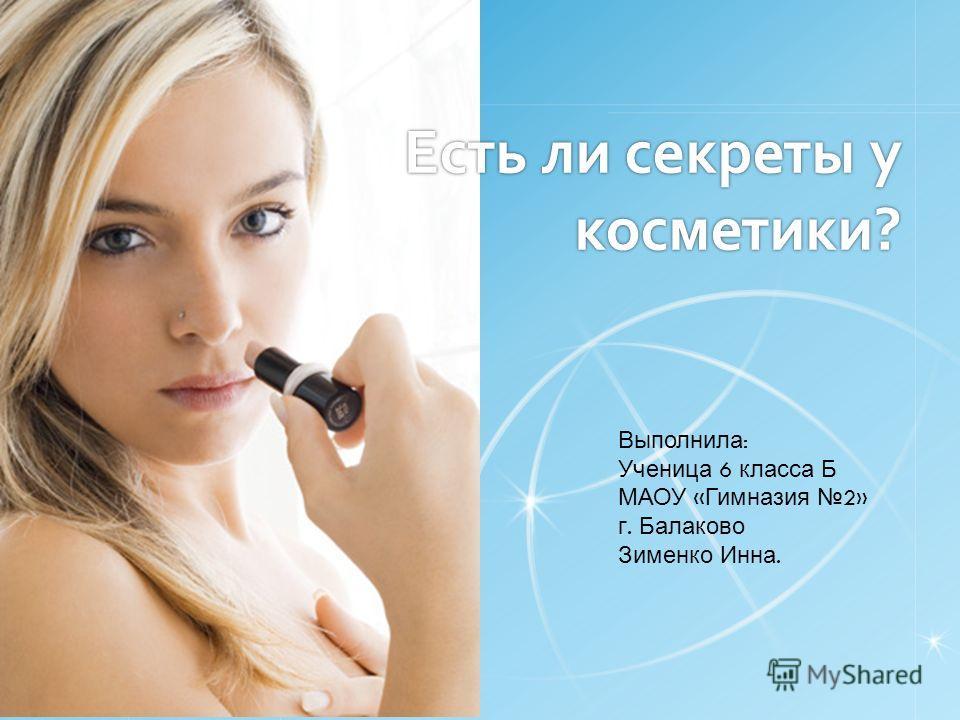 Есть ли секреты у косметики? Выполнила : Ученица 6 класса Б МАОУ « Гимназия 2» г. Балаково Зименко Инна.