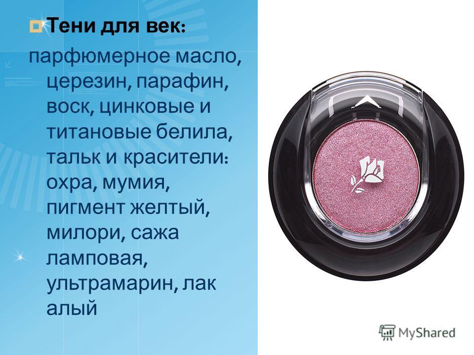 Тени для век : парфюмерное масло, церезин, парафин, воск, цинковые и титановые белила, тальк и красители : охра, мумия, пигмент желтый, милори, сажа ламповая, ультрамарин, лак алый