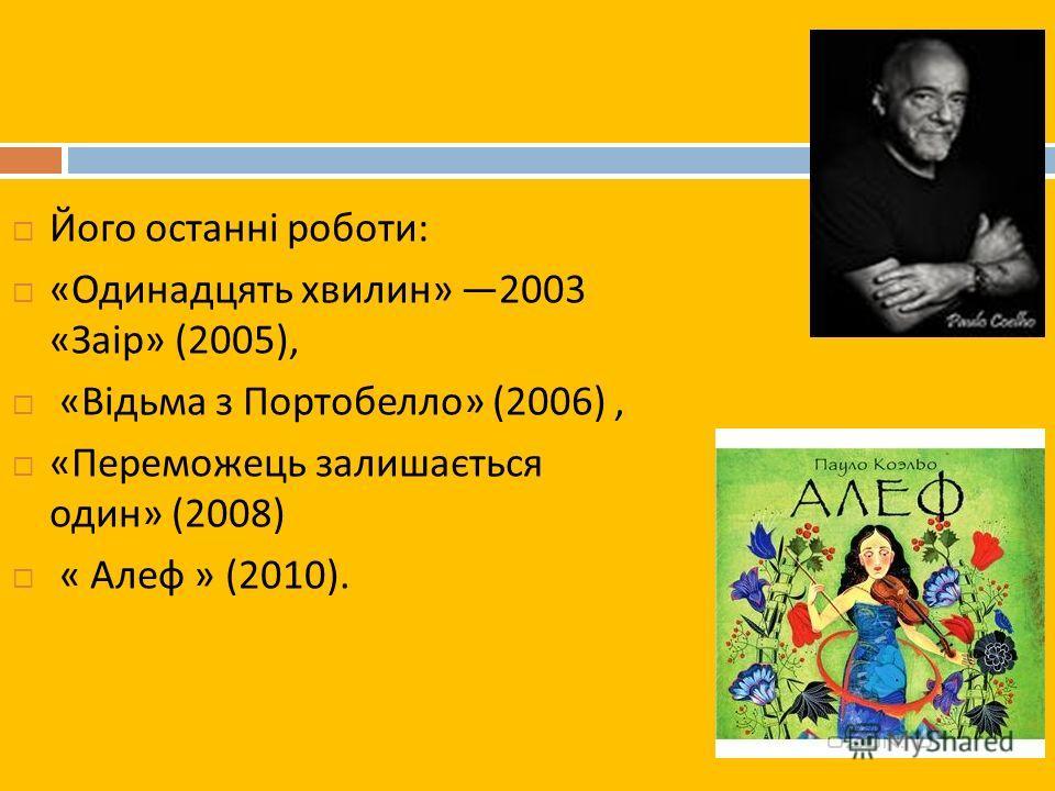 Його останні роботи : « Одинадцять хвилин » 2003 « Заір » (2005), « Відьма з Портобелло » (2006), « Переможець залишається один » (2008) « Алеф » (2010).