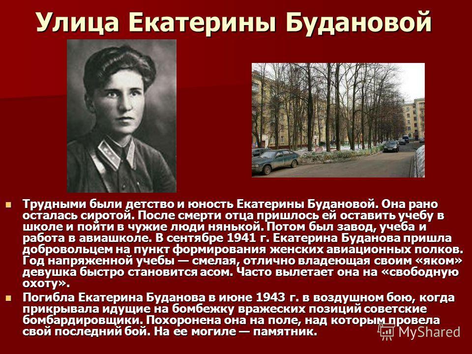 Улица Екатерины Будановой Трудными были детство и юность Екатерины Будановой. Она рано осталась сиротой. После смерти отца пришлось ей оставить учебу в школе и пойти в чужие люди нянькой. Потом был завод, учеба и работа в авиашколе. В сентябре 1941 г
