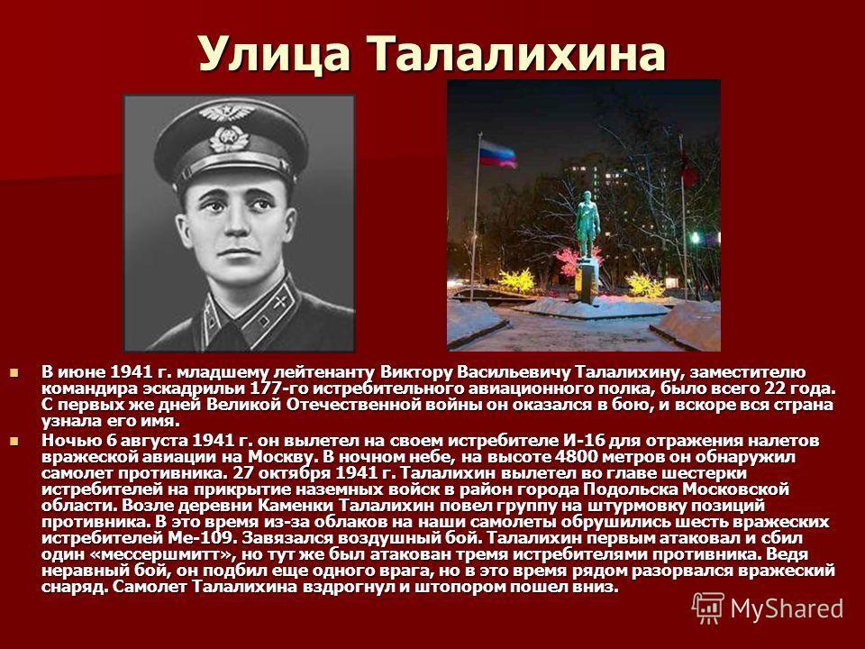 Улица Талалихина В июне 1941 г. младшему лейтенанту Виктору Васильевичу Талалихину, заместителю командира эскадрильи 177-го истребительного авиационного полка, было всего 22 года. С первых же дней Великой Отечественной войны он оказался в бою, и вско