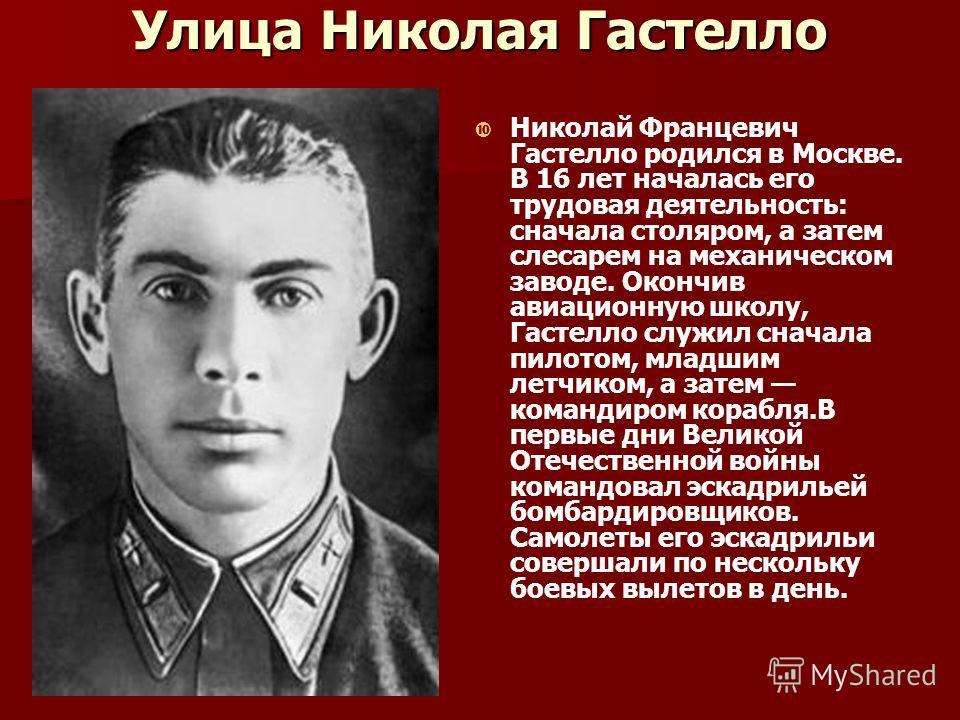 Улица Николая Гастелло Николай Францевич Гастелло родился в Москве. В 16 лет началась его трудовая деятельность: сначала столяром, а затем слесарем на механическом заводе. Окончив авиационную школу, Гастелло служил сначала пилотом, младшим летчиком,