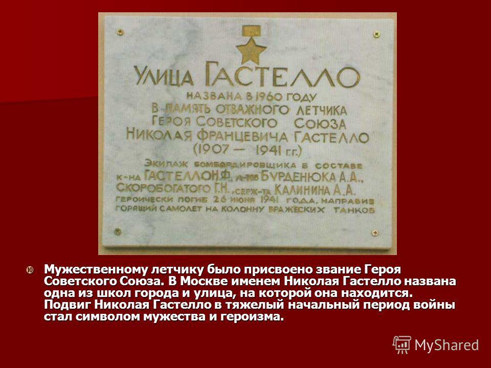 Мужественному летчику было присвоено звание Героя Советского Союза. В Москве именем Николая Гастелло названа одна из школ города и улица, на которой она находится. Подвиг Николая Гастелло в тяжелый начальный период войны стал символом мужества и геро