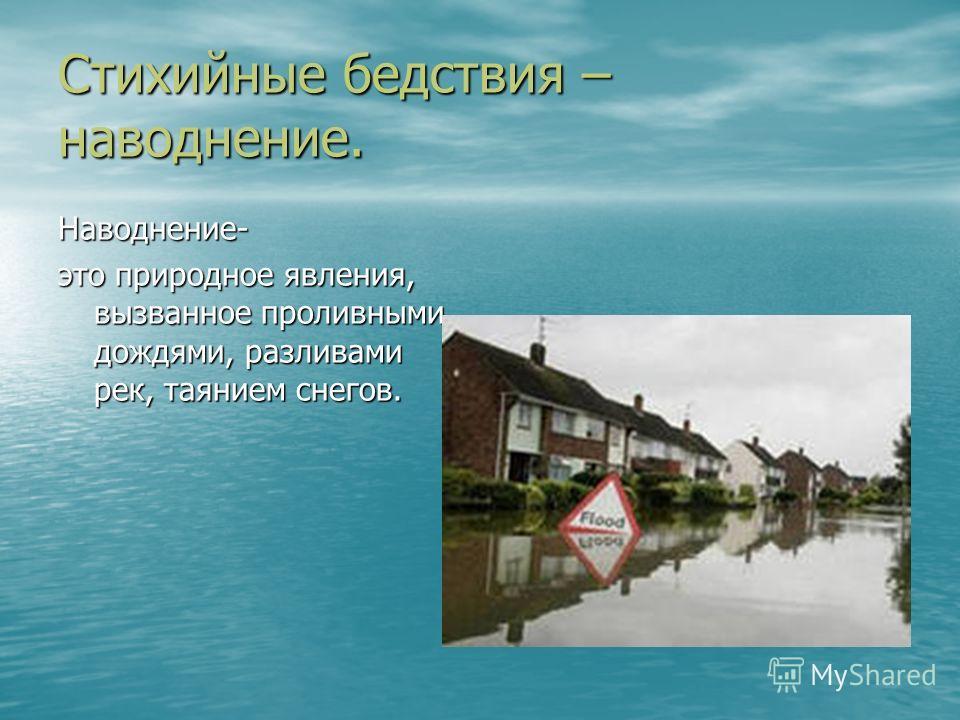 Стихийные бедствия – наводнение. Наводнение- это природное явления, вызванное проливными дождями, разливами рек, таянием снегов.