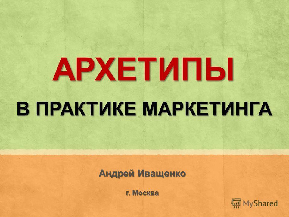 АРХЕТИПЫ В ПРАКТИКЕ МАРКЕТИНГА Андрей Иващенко г. Москва