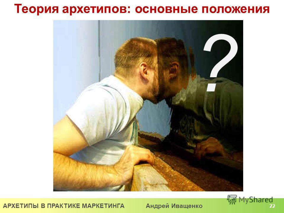 АРХЕТИПЫ В ПРАКТИКЕ МАРКЕТИНГА Андрей Иващенко 22 Теория архетипов: основные положения ?