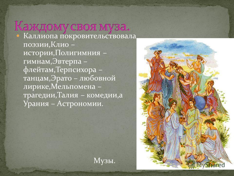 Каллиопа покровительствовала поэзии,Клио – истории,Полигимния – гимнам,Эвтерпа – флейтам,Терпсихора – танцам,Эрато – любовной лирике,Мельпомена – трагедии,Талия – комедии,а Урания – Астрономии. Музы.