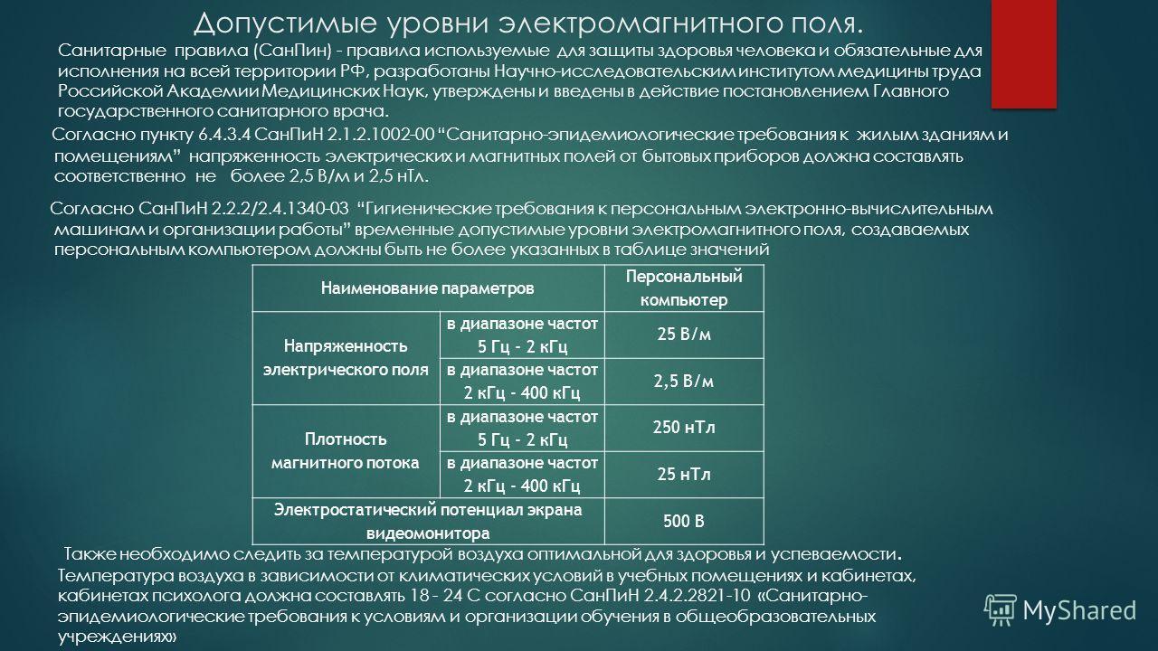 Допустимые уровни электромагнитного поля. Согласно пункту 6.4.3.4 СанПиН 2.1.2.1002-00 Санитарно-эпидемиологические требования к жилым зданиям и помещениям напряженность электрических и магнитных полей от бытовых приборов должна составлять соответств