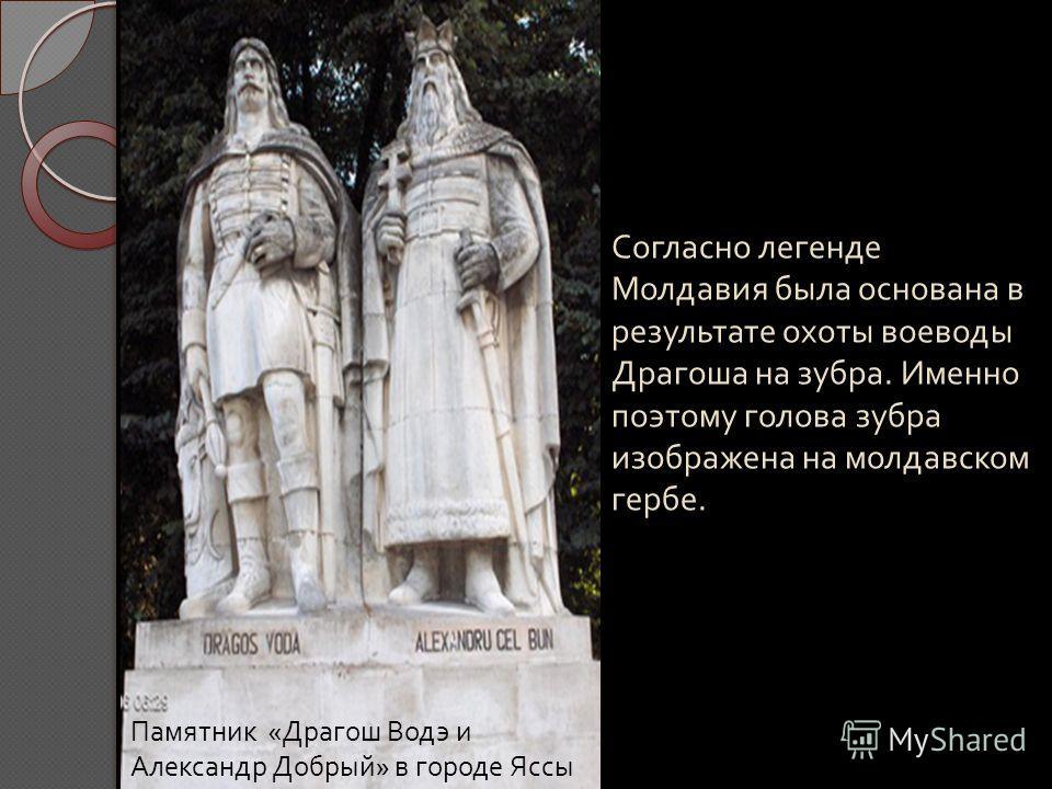 C огласно легенде Молдавия была основана в результате охоты воеводы Драгоша на зубра. Именно поэтому голова зубра изображена на молдавском гербе. Памятник « Драгош Водэ и Александр Добрый » в городе Яссы