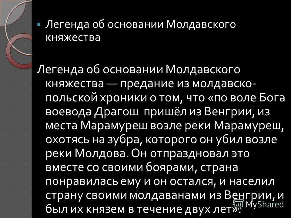 Легенда об основании Молдавского княжества Легенда об основании Молдавского княжества предание из молдавско - польской хроники о том, что « по воле Бога воевода Драгош пришёл из Венгрии, из места Марамуреш возле реки Марамуреш, охотясь на зубра, кото