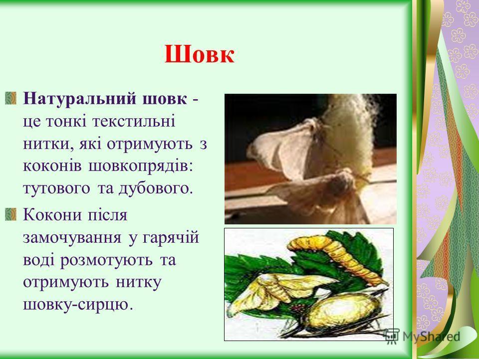 Шовк Натуральний шовк - це тонкі текстильні нитки, які отримують з коконів шовкопрядів: тутового та дубового. Кокони після замочування у гарячій воді розмотують та отримують нитку шовку-сирцю.