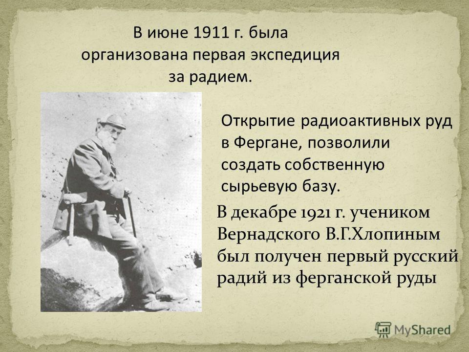 В декабре 1921 г. учеником Вернадского В.Г.Хлопиным был получен первый русский радий из ферганской руды В июне 1911 г. была организована первая экспедиция за радием. Открытие радиоактивных руд в Фергане, позволили создать собственную сырьевую базу.