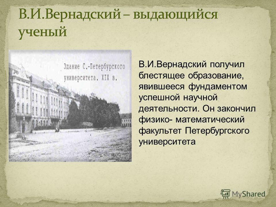 В.И.Вернадский получил блестящее образование, явившееся фундаментом успешной научной деятельности. Он закончил физико- математический факультет Петербургского университета