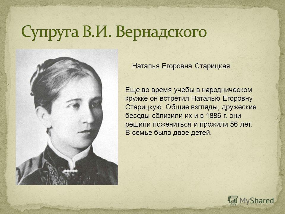 Наталья Егоровна Старицкая Еще во время учебы в народническом кружке он встретил Наталью Егоровну Старицкую. Общие взгляды, дружеские беседы сблизили их и в 1886 г. они решили пожениться и прожили 56 лет. В семье было двое детей.