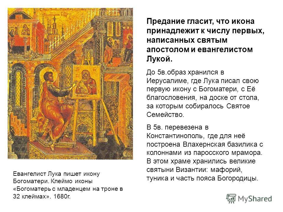 Евангелист Лука пишет икону Богоматери. Клеймо иконы «Богоматерь с младенцем на троне в 32 клеймах». 1680г. Предание гласит, что икона принадлежит к числу первых, написанных святым апостолом и евангелистом Лукой. До 5в.образ хранился в Иерусалиме, гд