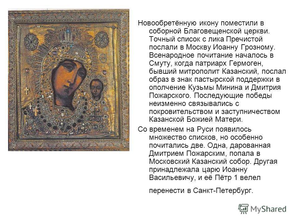 Новообретённую икону поместили в соборной Благовещенской церкви. Точный список с лика Пречистой послали в Москву Иоанну Грозному. Всенародное почитание началось в Смуту, когда патриарх Гермоген, бывший митрополит Казанский, послал образ в знак пастыр