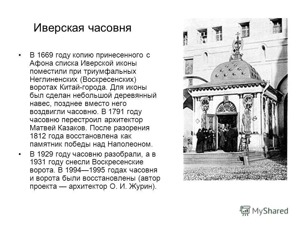 Иверская часовня В 1669 году копию принесенного с Афона списка Иверской иконы поместили при триумфальных Неглиненских (Воскресенских) воротах Китай-города. Для иконы был сделан небольшой деревянный навес, позднее вместо него воздвигли часовню. В 1791