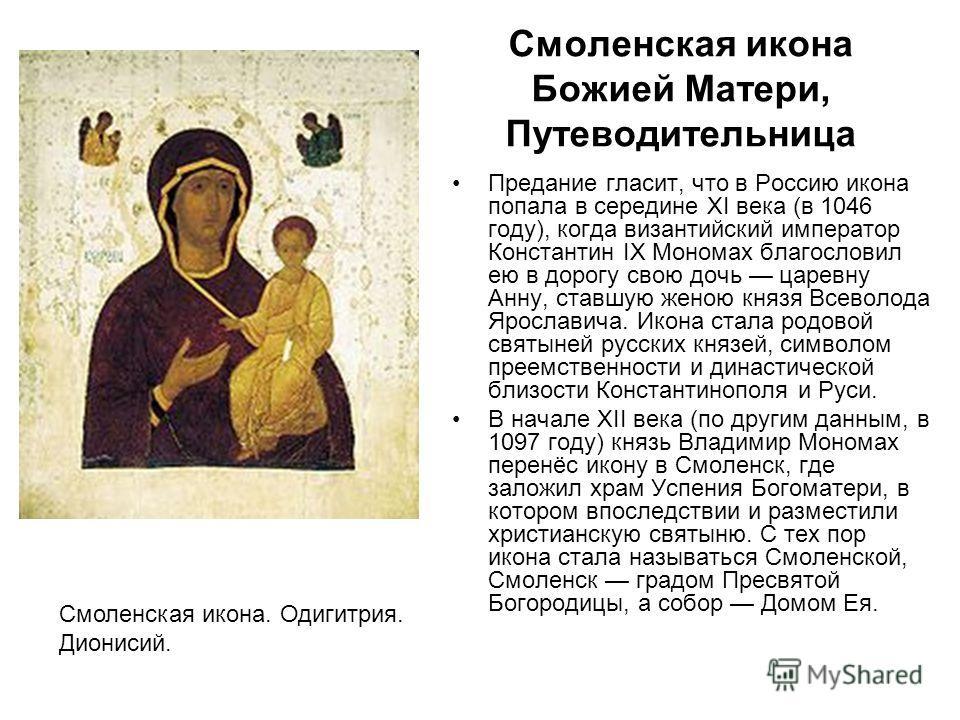 Смоленская икона Божией Матери, Путеводительница Предание гласит, что в Россию икона попала в середине XI века (в 1046 году), когда византийский император Константин IX Мономах благословил ею в дорогу свою дочь царевну Анну, ставшую женою князя Всево