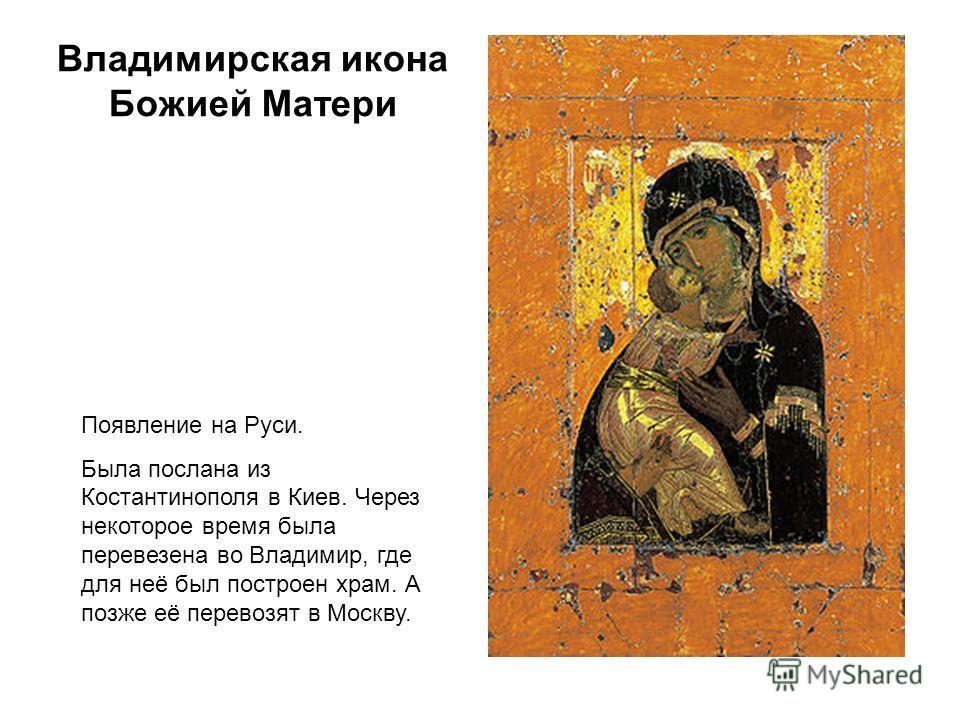 Владимирская икона Божией Матери Появление на Руси. Была послана из Костантинополя в Киев. Через некоторое время была перевезена во Владимир, где для неё был построен храм. А позже её перевозят в Москву.