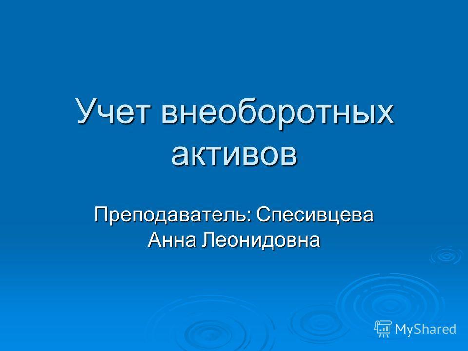Учет внеоборотных активов Преподаватель: Спесивцева Анна Леонидовна