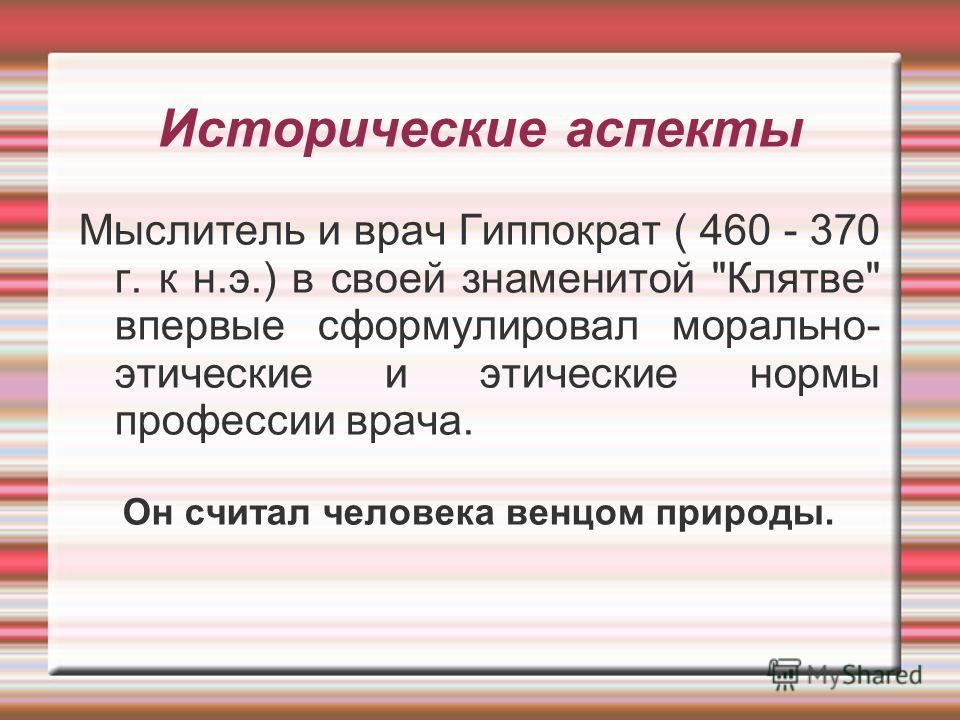 Исторические аспекты Мыслитель и врач Гиппократ ( 460 - 370 г. к н.э.) в своей знаменитой Клятве впервые сформулировал морально- этические и этические нормы профессии врача. Он считал человека венцом природы.