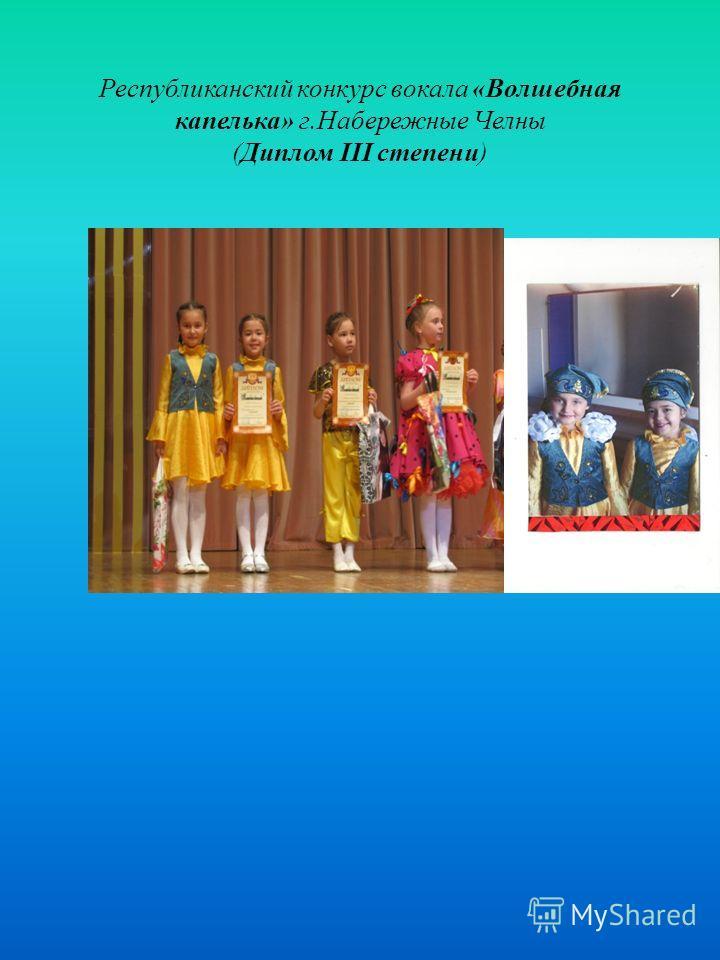 Республиканский конкурс вокала «Волшебная капелька» г.Набережные Челны (Диплом III степени)