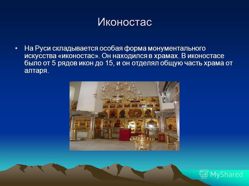 Иконостас На Руси складывается особая форма монументального искусства «иконостас». Он находился в храмах. В иконостасе было от 5 рядов икон до 15, и он отделял общую часть храма от алтаря.