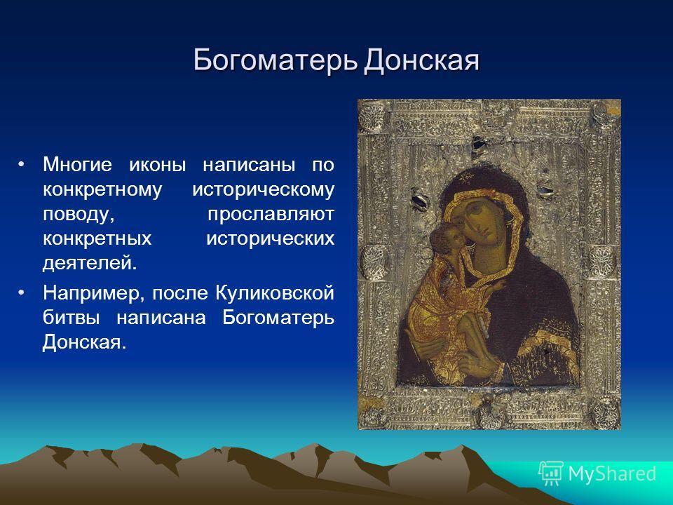Богоматерь Донская Многие иконы написаны по конкретному историческому поводу, прославляют конкретных исторических деятелей. Например, после Куликовской битвы написана Богоматерь Донская.