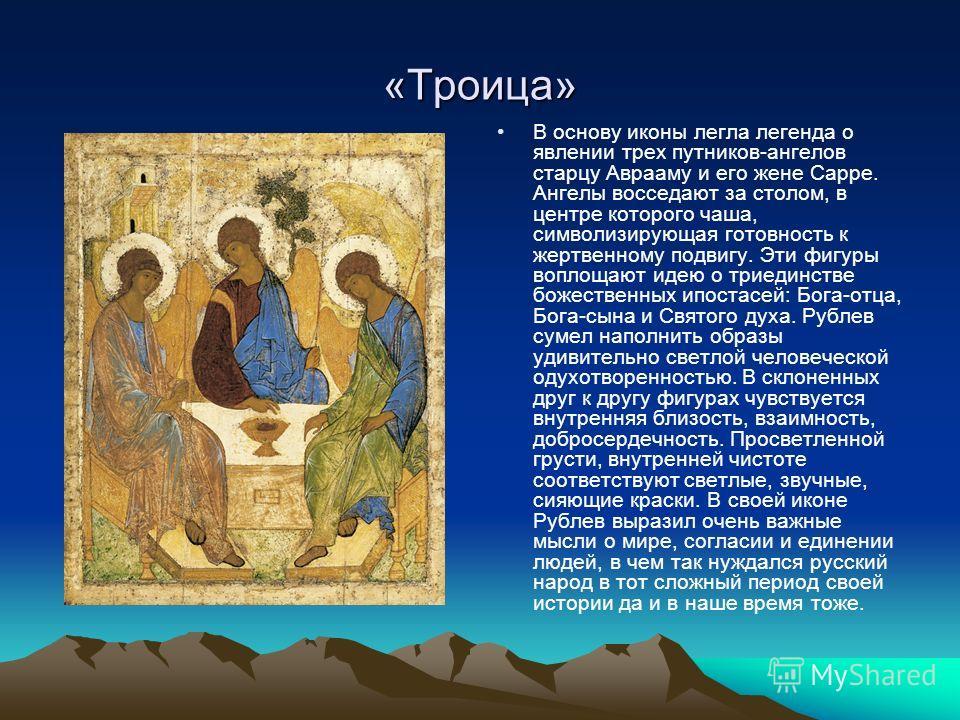 «Троица» В основу иконы легла легенда о явлении трех путников-ангелов старцу Аврааму и его жене Сарре. Ангелы восседают за столом, в центре которого чаша, символизирующая готовность к жертвенному подвигу. Эти фигуры воплощают идею о триединстве божес