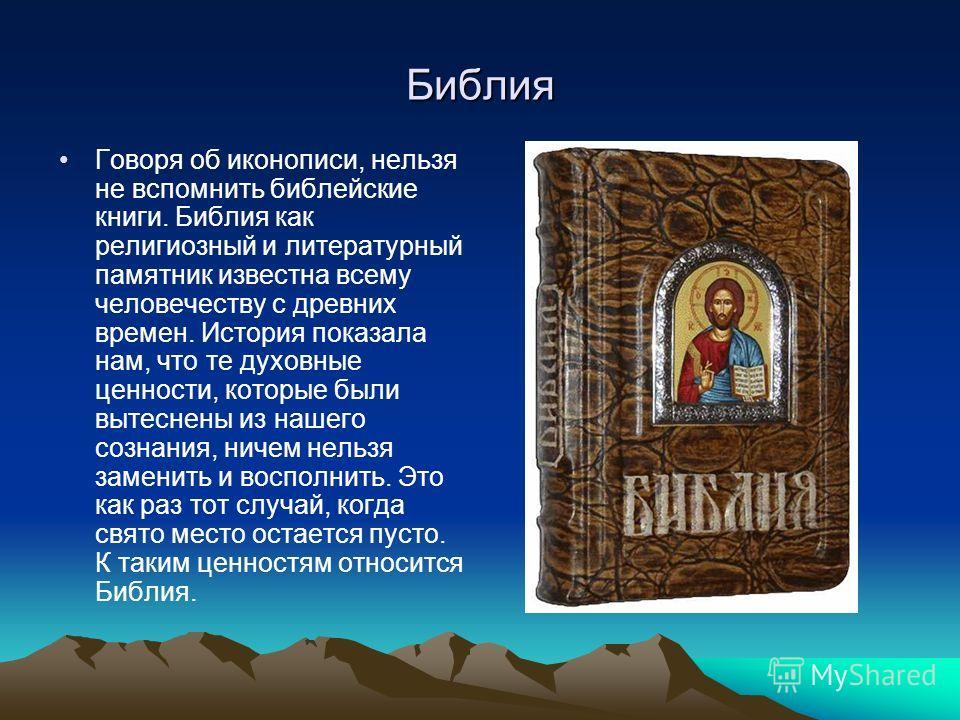 Библия Говоря об иконописи, нельзя не вспомнить библейские книги. Библия как религиозный и литературный памятник известна всему человечеству с древних времен. История показала нам, что те духовные ценности, которые были вытеснены из нашего сознания,