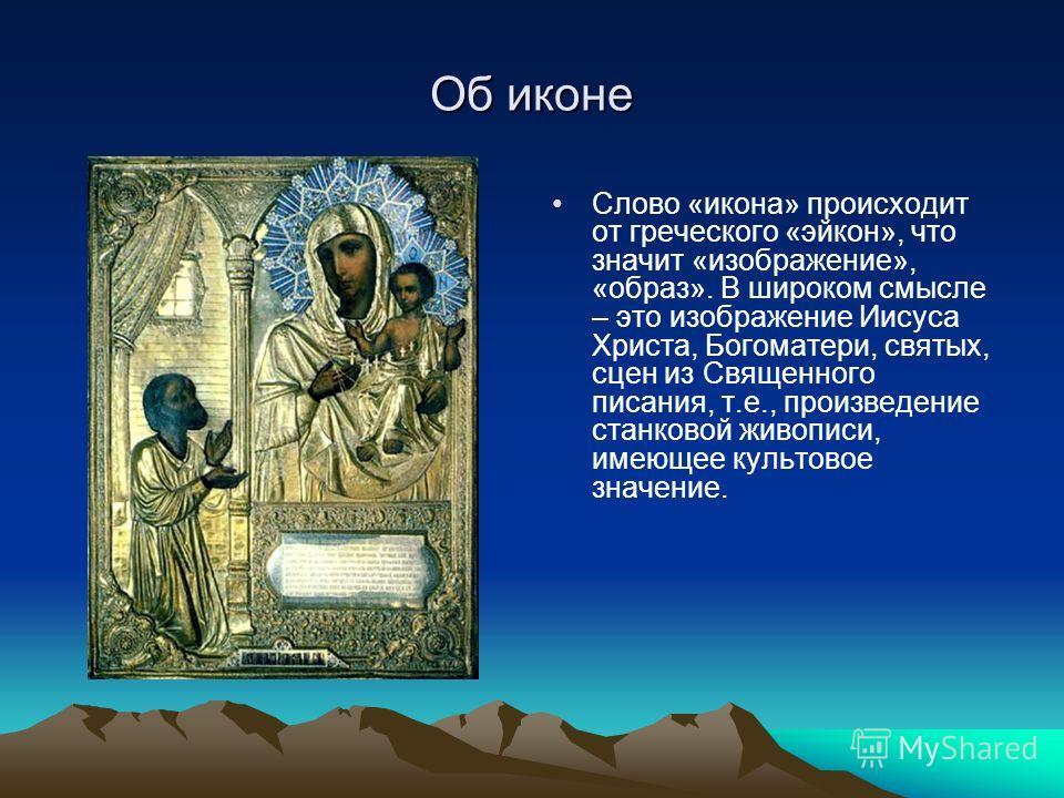 Об иконе Слово «икона» происходит от греческого «эйкон», что значит «изображение», «образ». В широком смысле – это изображение Иисуса Христа, Богоматери, святых, сцен из Священного писания, т.е., произведение станковой живописи, имеющее культовое зна