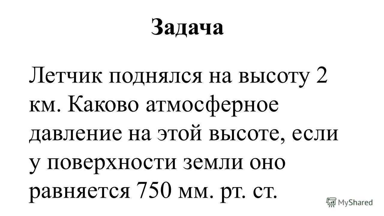 Задача Летчик поднялся на высоту 2 км. Каково атмосферное давление на этой высоте, если у поверхности земли оно равняется 750 мм. рт. ст.