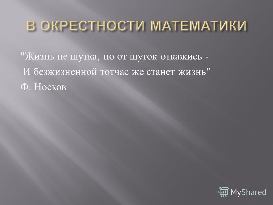 Жизнь не шутка, но от шуток откажись - И безжизненной тотчас же станет жизнь  Ф. Носков