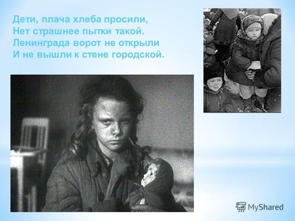 Дети, плача хлеба просили, Нет страшнее пытки такой. Ленинграда ворот не открыли И не вышли к стене городской.