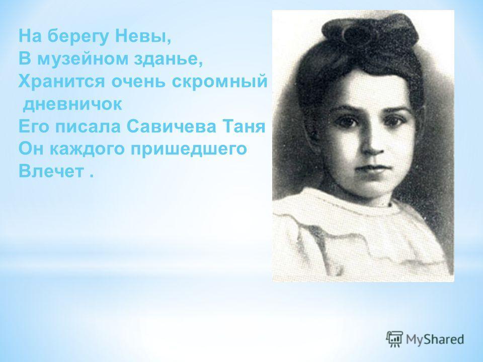 На берегу Невы, В музейном зданье, Хранится очень скромный дневничок Его писала Савичева Таня Он каждого пришедшего Влечет.
